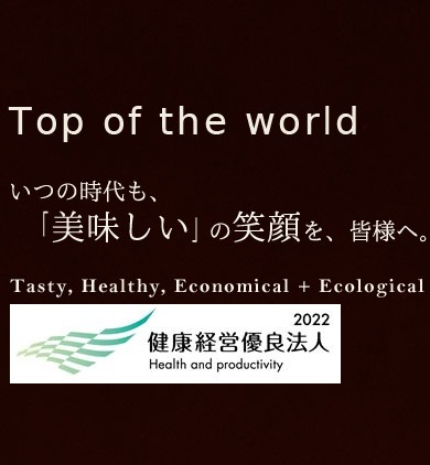 Top of the world いつの時代も、「美味しい」の笑顔を、皆様へ。